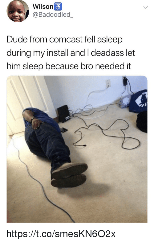 Dude, Memes, and Comcast: Wilson  @Badoodled_  Dude from comcast fell asleep  during my install and I deadass let  him sleep because bro needed it https://t.co/smesKN6O2x