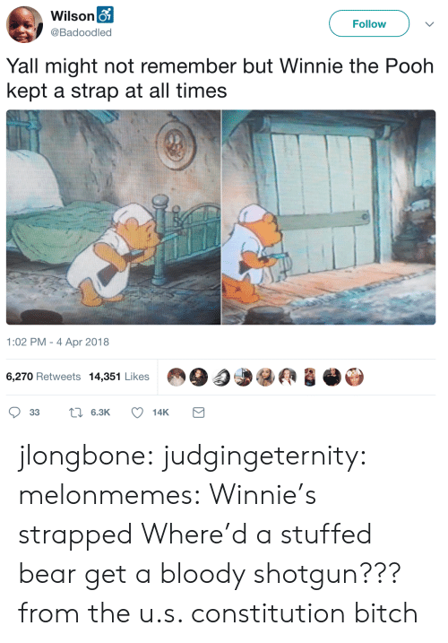 The U: Wilson o  Follow  @Badoodled  Yall might not remember but Winnie the Pooh  kept a strap at all times  1:02 PM - 4 Apr 2018  6,270 Retweets 14,351 Likes  L6.3K  33  14K jlongbone: judgingeternity:  melonmemes: Winnie's strapped Where'd a stuffed bear get a bloody shotgun???  from the u.s. constitution bitch