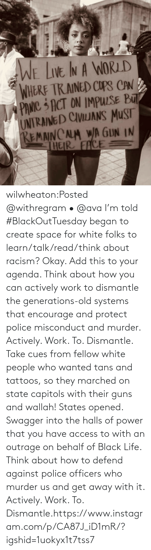 you: wilwheaton:Posted @withregram • @ava I'm told #BlackOutTuesday began to create space for white folks to learn/talk/read/think about racism? Okay. Add this to your agenda. Think about how you can actively work to dismantle the generations-old systems that encourage and protect police misconduct and murder. Actively. Work. To. Dismantle. Take cues from fellow white people who wanted tans and tattoos, so they marched on state capitols with their guns and wallah! States opened. Swagger into the halls of power that you have access to with an outrage on behalf of Black Life. Think about how to defend against police officers who murder us and get away with it. Actively. Work. To. Dismantle.https://www.instagram.com/p/CA87J_iD1mR/?igshid=1uokyx1t7tss7