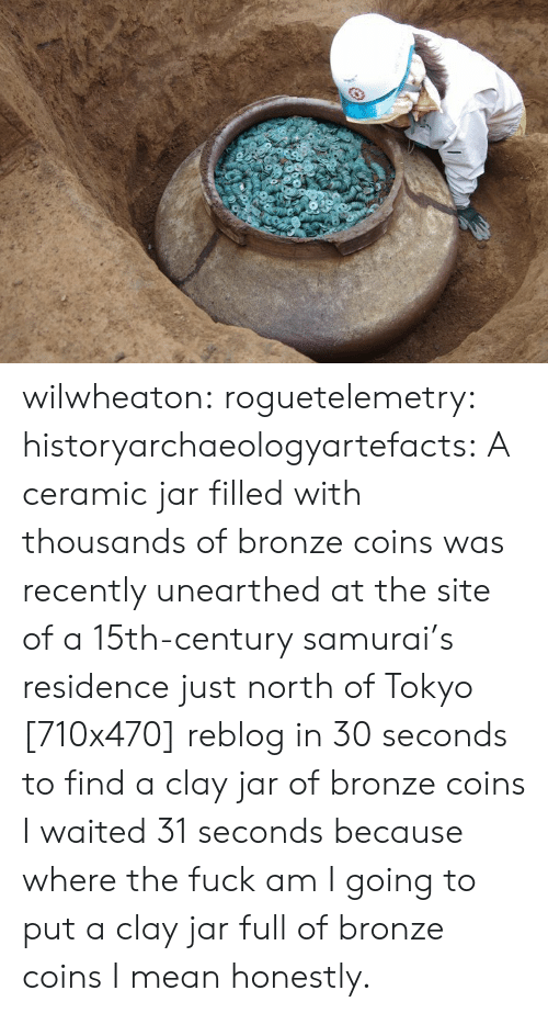 tokyo: wilwheaton: roguetelemetry:  historyarchaeologyartefacts: A ceramic jar filled with thousands of bronze coins was recently unearthed at the site of a 15th-century samurai's residence just north of Tokyo [710x470] reblog in 30 seconds to find a clay jar of bronze coins   I waited 31 seconds because where the fuck am I going to put a clay jar full of bronze coins I mean honestly.