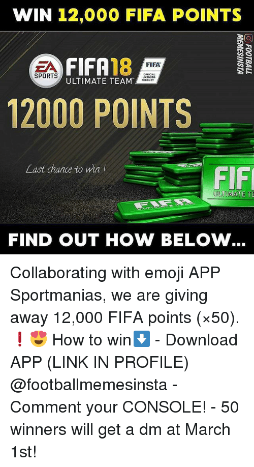 Emoji, Fifa, and Memes: WIN 12,000 FIFA POINTS  FIFA18  ULTIMATE TEAM  FIFA  SPORTS  OFFICIA  PRODUCT  12000 POINTS  Last chance to win  FIF  ULTIMATE TE  FIND OUT HOW BELOW Collaborating with emoji APP Sportmanias, we are giving away 12,000 FIFA points (×50). ❗😍 How to win⬇️ - Download APP (LINK IN PROFILE) @footballmemesinsta - Comment your CONSOLE! - 50 winners will get a dm at March 1st!