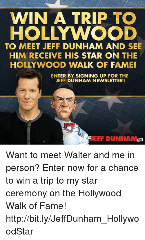 Dank, Http, and Star: WIN A TRIP TO  HOLLYWOOD  TO MEET JEFF DUNHAM AND SEE  HIM RECEIVE HIS STAR ON THE  HOLLYWOOD WALK OF FAME!  ENTER BY SIGNING UP FOR THE  JEFF DUNHAM NEWSLETTER!  EFF DUNHAM.0  GO TO  COM Want to meet Walter and me in person? Enter now for a chance to win a trip to my star ceremony on the Hollywood Walk of Fame! http://bit.ly/JeffDunham_HollywoodStar