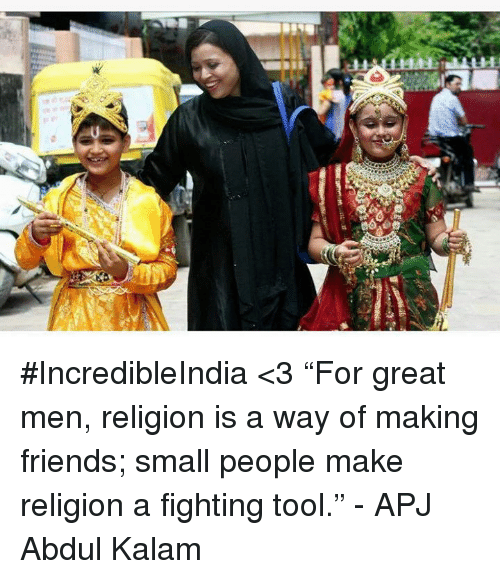 """apj: Win unat  ara #IncredibleIndia <3 """"For great men, religion is a way of making friends; small people make religion a fighting tool."""" - APJ Abdul Kalam"""