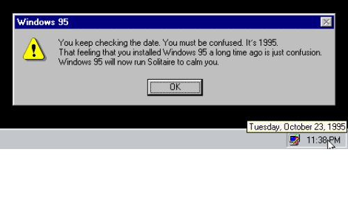 Confused, Run, and Solitaire: Windows 95  You keep checking the date. You must be confused. It's 1995.  That feeling that you installed Windows 95 a long time ago is just confusion.  Windows 95 will now run Solitaire to calm you.  Tuesday October 23 1995  11:38PM