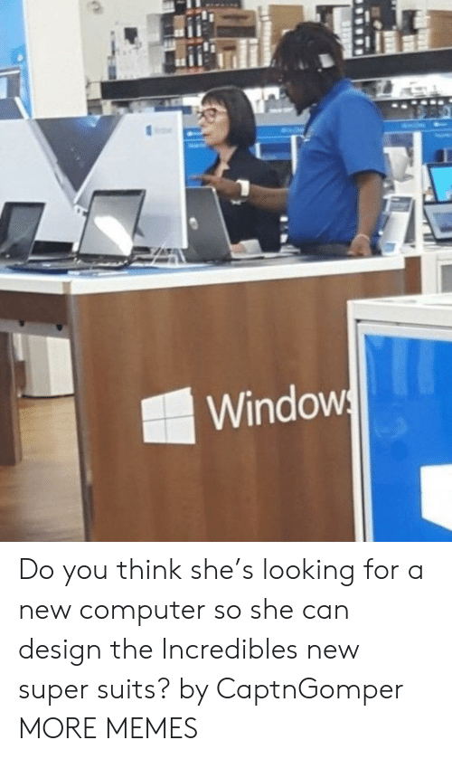 Suits: Windows Do you think she's looking for a new computer so she can design the Incredibles new super suits? by CaptnGomper MORE MEMES