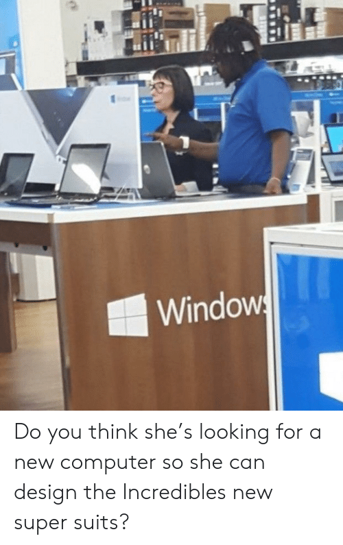 Suits: Windows Do you think she's looking for a new computer so she can design the Incredibles new super suits?