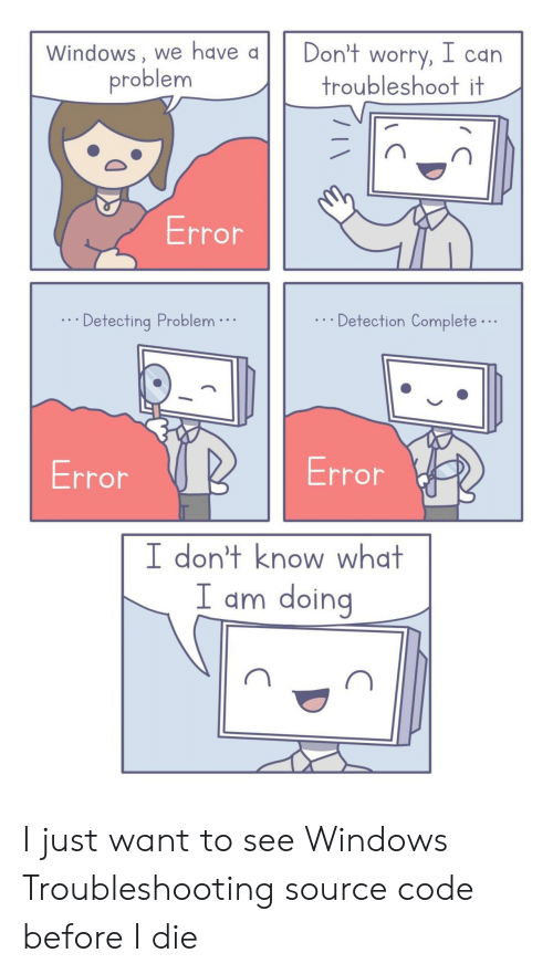 Windows, Code, and Source Code: Windows, we have a  Don't worry, l can  troubleshoot it  problem  Error  Detection Complete...  Detecting Problem.  Error  Error  I don't know what  I am doing I just want to see Windows Troubleshooting source code before I die