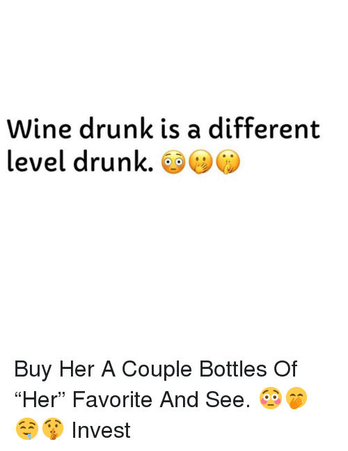 """Drunk, Wine, and Dank Memes: Wine drunk is a different  level drunk Buy Her A Couple Bottles Of """"Her"""" Favorite And See. 😳🤭🤤🤫 Invest"""
