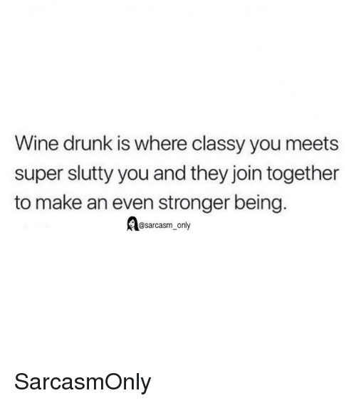 Sarcasm Only: Wine drunk is where classy you meets  super slutty you and they join together  to make an even stronger being.  @sarcasm_only SarcasmOnly