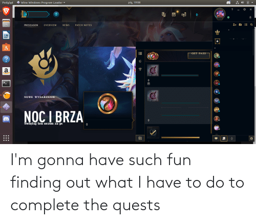 pia: * wine Windows Program Loader -  pią, 19:08  Podgląd  PRESEASON  OVERVIEW  NE WS  PATCH NOTES  GET PASS  NO WE WYDARZENIE  NOC I BRZA  Swiętuj ten sezon za po  !!! I'm gonna have such fun finding out what I have to do to complete the quests