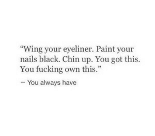 "Fucking, Black, and Nails: Wing your eyeliner. Paint your  nails black. Chin up. You got this.  You fucking own this.""  - You always have"