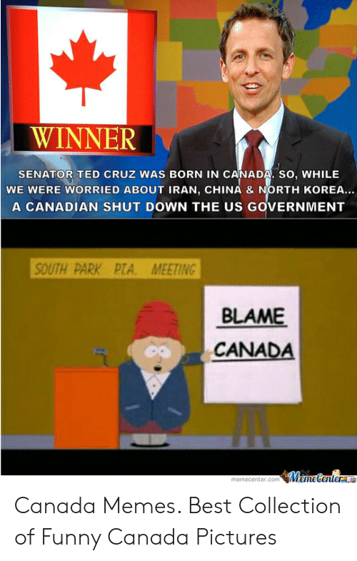 Funny Canada: WINNER  SENATOR TED CRUZ WAS BORN IN CANADA. SO, WHILE  WE WERE WORRIED ABOUT IRAN, CHINA & NORTH KOREA..  A CANADIAN SHUT DOWN THE US GOVERNMENT  SOUTH PARK PTA. MEETING  BLAME  CANADA  emecenter.comMemeCenterao Canada Memes. Best Collection of Funny Canada Pictures