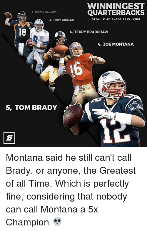 Terries: WINNINGEST  QUARTERBACKS  PEYTON MANNING  TOTAL OF SUPER BOWL WINS  3, TROY AIKMAN  4, TERRY BRADSHAW  4, JOE MONTANA  5, TOM BRADY Montana said he still can't call Brady, or anyone, the Greatest of all Time. Which is perfectly fine, considering that nobody can call Montana a 5x Champion 💀