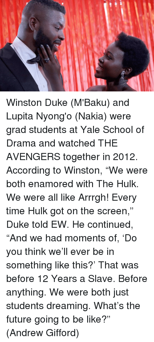 """Be Like, Future, and Memes: Winston Duke (M'Baku) and Lupita Nyong'o (Nakia) were grad students at Yale School of Drama and watched THE AVENGERS together in 2012.  According to Winston, """"We were both enamored with The Hulk. We were all like Arrrgh! Every time Hulk got on the screen,"""" Duke told EW. He continued, """"And we had moments of, 'Do you think we'll ever be in something like this?' That was before 12 Years a Slave. Before anything. We were both just students dreaming. What's the future going to be like?""""  (Andrew Gifford)"""