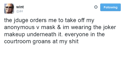 Makeup: wint  Following  @dril  the jduge orders me to take off my  anonymous v mask & im wearing the joker  makeup underneath it. everyone in the  courtroom groans at my shit
