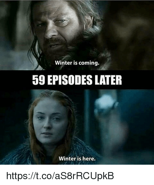 winter is here: Winter is coming.  59 EPISODES LATER  Winter is here. https://t.co/aS8rRCUpkB
