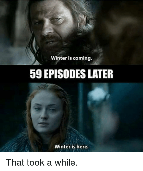 winter is here: Winter is coming.  59 EPISODES LATER  Winter is here. That took a while.