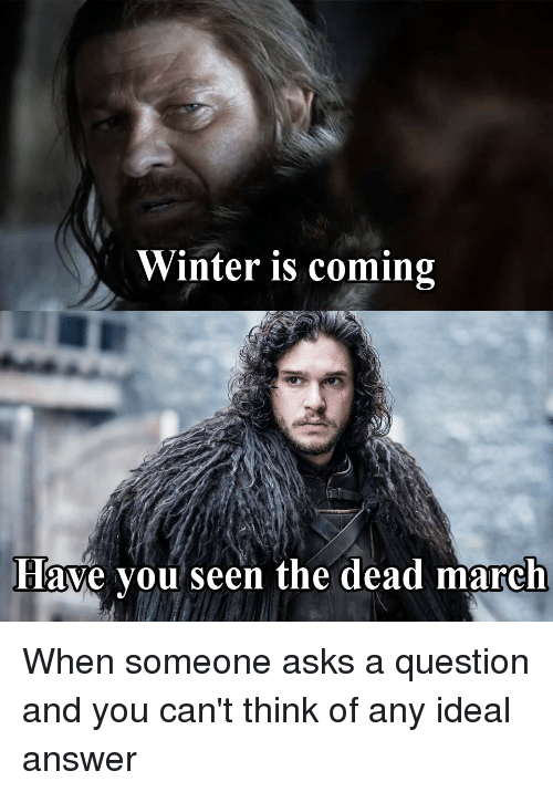 game of thrones meme: Winter is coming  Have you seen the dead march When someone asks a question and you can't think of any ideal answer