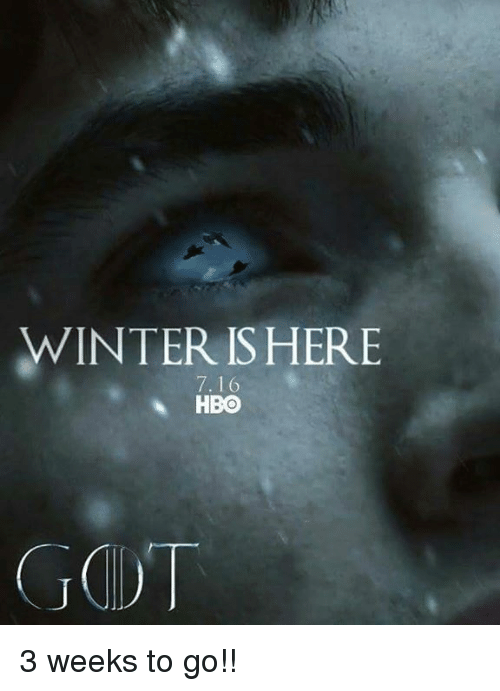winter is here: WINTER IS HERE  7.16  A HBO 3 weeks to go!!
