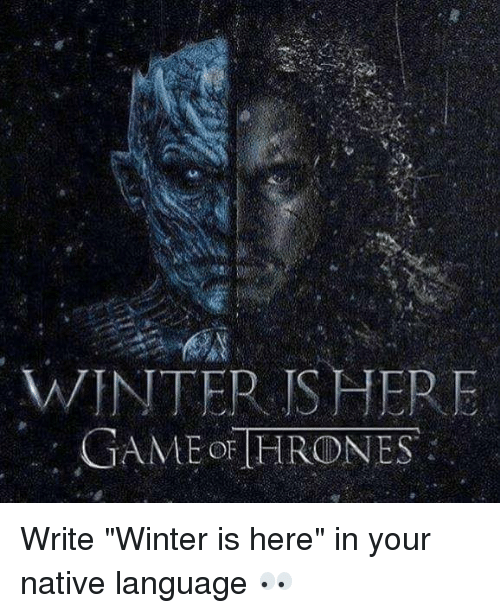 """winter is here: WINTER ISHER  GAMEor HRONES Write """"Winter is here"""" in your native language 👀"""