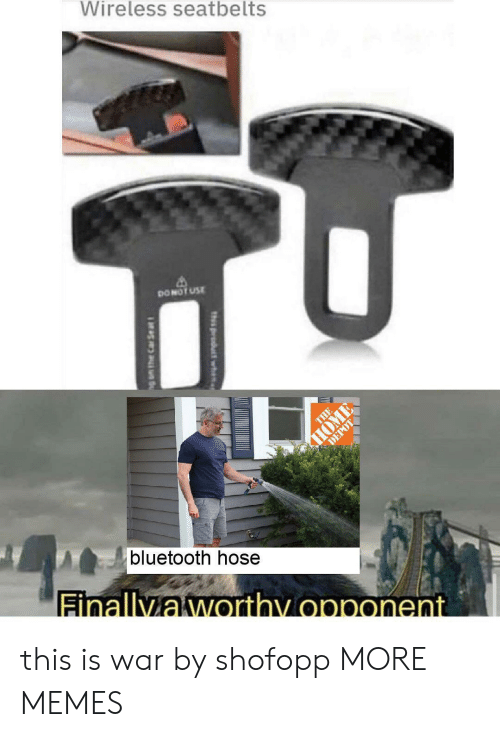 opponent: Wireless seatbelts  DONOT USE  THE  HOME  DEPOT  bluetooth hose  Finallyaworthy opponent  th product wh  g am the Car Se at this is war by shofopp MORE MEMES