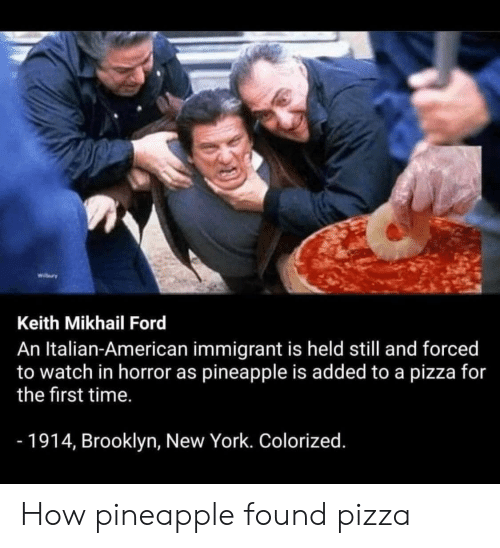 Colorized: wiry  Keith Mikhail Ford  An Italian-American immigrant is held still and forced  to watch in horror as pineapple is added to a pizza for  the first time.  -1914, Brooklyn, New York. Colorized. How pineapple found pizza