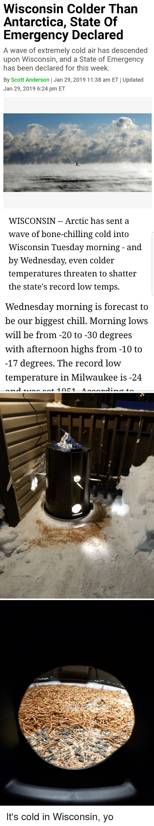 Chill, Yo, and Forecast: Wisconsin Colder Than  Antarctica, State Of  Emergency Declared  A wave of extremely cold air has descended  upon Wisconsin, and a State of Emergency  has been declared for this week.  By Scott Anderson Jan 29, 2019 11:38 am ET Updated  Jan 29, 2019 6:24 pm ET   WISCONSIN - - Arctic has sent a  wave of bone-chilling cold intO  Wisconsin Tuesday morning - and  by Wednesday, even col  temperatures threaten to shatter  the state's record low temps.  der   Wednesday morning is forecast to  be our biggest chill. Morning lows  will be from -20 to -30 degrees  with afternoon highs from -10 to  -17 degrees. The record low  temperature in Milwaukee is-24 It's cold in Wisconsin, yo