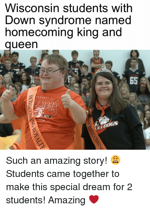 Down Syndrom: WISCOnSin Students With  Down syndrome named  homecoming king and  ueen  INEPT  OLLDOGS Such an amazing story! 😩 Students came together to make this special dream for 2 students! Amazing ❤