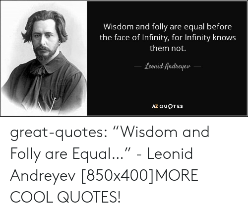 """Leonid: Wisdom and folly are equal before  the face of Infinity, for Infinity knows  them not.  Lid Andreyeu  een  AZ QUOTES great-quotes:  """"Wisdom and Folly are Equal…"""" - Leonid Andreyev [850x400]MORE COOL QUOTES!"""