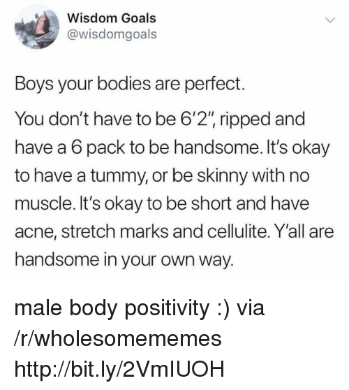 "Bodies , Goals, and Skinny: Wisdom Goals  @wisdomgoals  Boys your bodies are perfect.  You don't have to be 6'2"" ripped and  have a 6 pack to be handsome. It's okay  to have a tummy, or be skinny with no  muscle. It's okay to be short and have  acne, stretch marks and cellulite. Y'all are  handsome in your own way. male body positivity :) via /r/wholesomememes http://bit.ly/2VmIUOH"