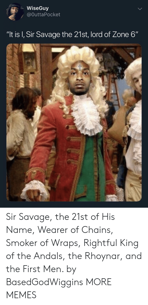 "Dank, Memes, and Savage: WiseGuy  / @OuttaPocket  ""It is I, Sir Savage the 21st, lord of Zone 6"" Sir Savage, the 21st of His Name, Wearer of Chains, Smoker of Wraps, Rightful King of the Andals, the Rhoynar, and the First Men. by BasedGodWiggins MORE MEMES"