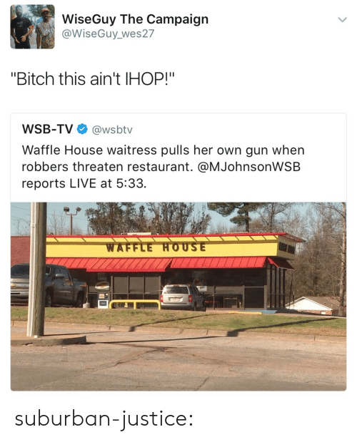 """Campaigner: WiseGuy The Campaign  @WiseGuy_wes27  """"Bitch this ain't IHOP!""""  WSB-TV@wsbtv  Waffle House waitress pulls her own gun when  robbers threaten restaurant. @MJohnsonWSB  reports LIVE at 5:33. suburban-justice:"""