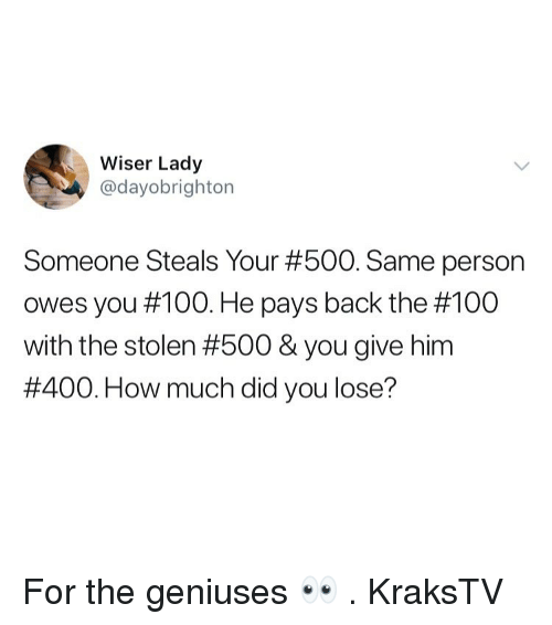 The 100: Wiser Lady  @dayobrighton  Someone Steals Your #500. Same person  owes you #100. He pays back the #100  with the stolen #500 & you give him  #400. How much did you lose? For the geniuses 👀 . KraksTV