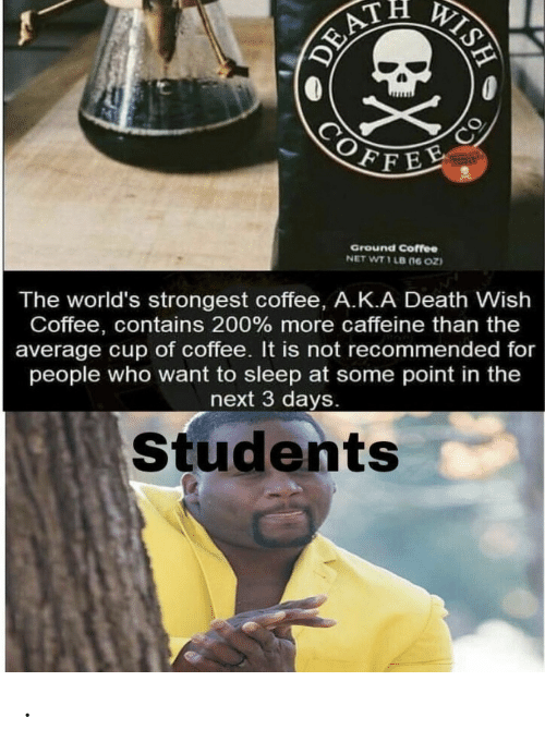 Coffee, Death, and Sleep: WISH  DEAT  COFFEE  CO  Ground Coffee  NET WT 1 LB (ne oz  The world's strongest coffee, A.K.A Death Wish  Coffee, contains 200 % more caffeine than the  average cup of coffee. It is not recommended for  people who want to sleep at some point in the  next 3 days.  Students .