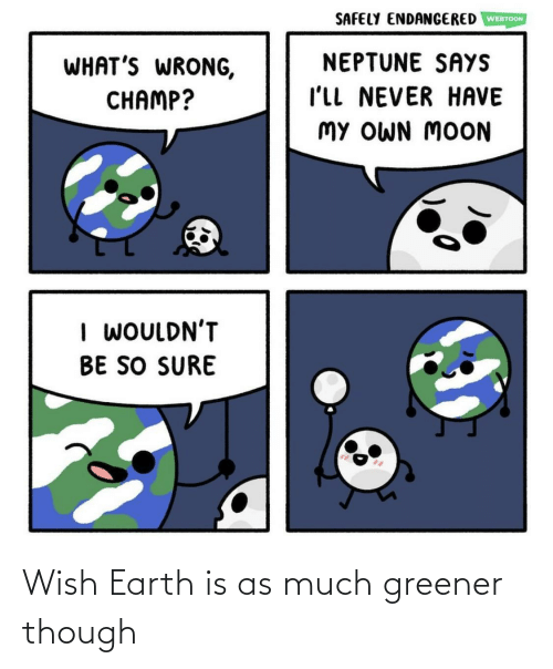 Earth, Though, and  Much: Wish Earth is as much greener though
