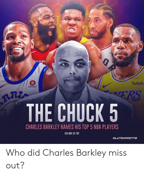 Nba, Charles Barkley, and Chuck: wish  Rakuten  ART  THE CHUCK 5  CHARLES BARKLEY NAMES HIS TOP 5 NBA PLAYERS  VIA NBA ON TNT  CLUTCHPOTNTS Who did Charles Barkley miss out?