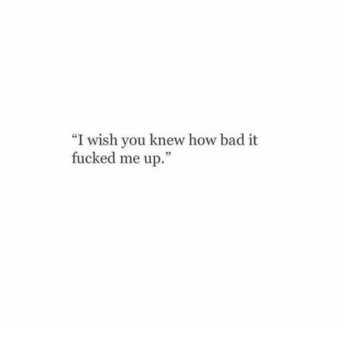 """Bad, How, and You: wish you knew how bad it  fucked me up.""""  CG"""