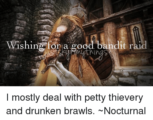 nocturne: Wishin f,agood,bandit raid  IShing, for a good bandit ral  d I mostly deal with petty thievery and drunken brawls.   ~Nocturnal