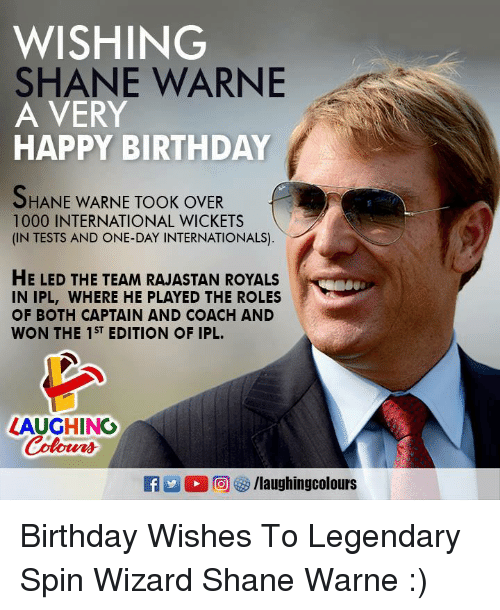Wonned: WISHING  SHANE WARNE  A VERY  HAPPY BIRTHDAY  HANE WARNE TOOK OVER  1000 INTERNATIONAL WICKETS  (IN TESTS AND ONE-DAY INTERNATIONALS)  HE LED THE TEAM RAJASTAN ROYALS  IN IPL, WHERE HE PLAYED THE ROLES  OF BOTH CAPTAIN AND COACH AND  WON THE 1ST EDITION OF IPL.  LAUGHING  Coloers  R 2  ,回紗/laughingcolours Birthday Wishes To Legendary Spin Wizard Shane Warne :)