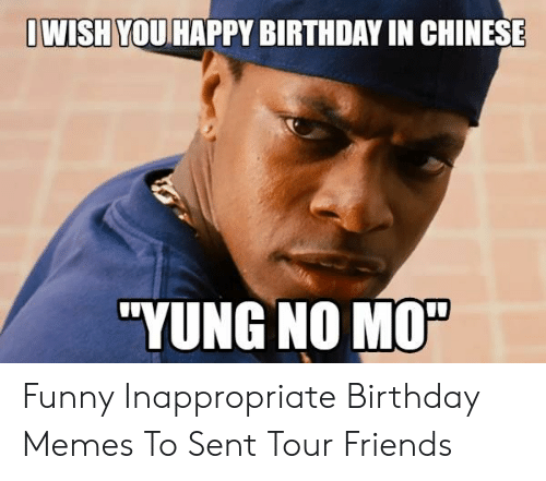 Inappropriate Birthday Memes: WISHYOUHAPPY BIRTHDAY IN CHINESE  'YUNG NO M0% Funny Inappropriate Birthday Memes To Sent Tour Friends