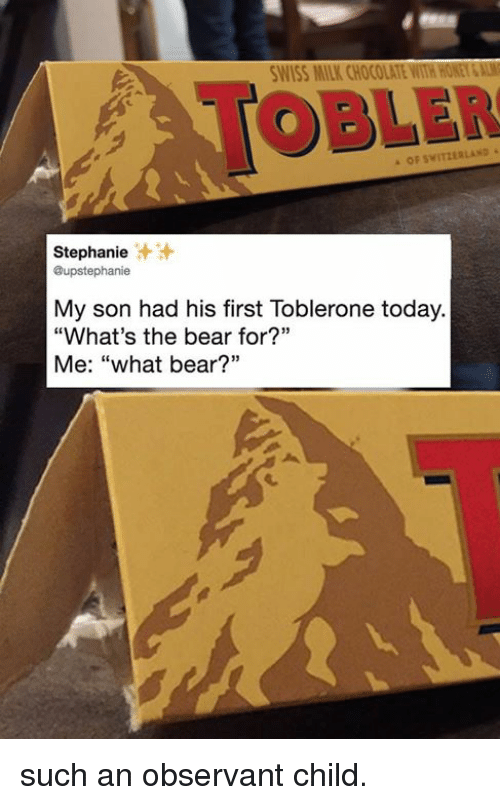 "Dank, Bear, and Chocolate: WISS MILK CHOCOLATE WITH HONEY&AL  TOBLER  OF SWITZERLAND  Stephanie  @upstephanie  汁汁  My son had his first Toblerone today.  ""What's the bear for?""  Me: ""what bear?"" such an observant child."