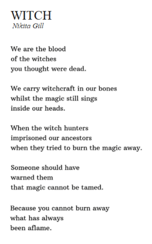 whilst: WITCH  Nikita Gill  We are the blood  of the witches  you thought were dead  We carry witchcraft in our bones  whilst the magic still sings  inside our heads  When the witch hunters  imprisoned our ancestors  when they tried to burn the magic away.  Someone should have  warned them  that magic cannot be tamed.  Because you cannot burn away  what has always  been aflame.