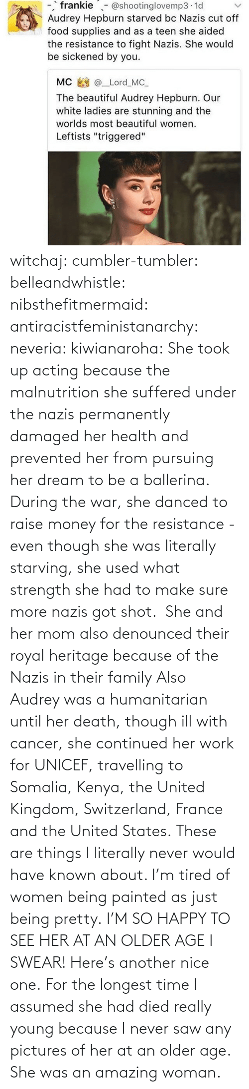 France: witchaj: cumbler-tumbler:  belleandwhistle:  nibsthefitmermaid:  antiracistfeministanarchy:  neveria:  kiwianaroha: She took up acting because the malnutrition she suffered under the nazis permanently damaged her health and prevented her from pursuing her dream to be a ballerina. During the war, she danced to raise money for the resistance - even though she was literally starving, she used what strength she had to make sure more nazis got shot.  She and her mom also denounced their royal heritage because of the Nazis in their family  Also Audrey was a humanitarian until her death, though ill with cancer, she continued her work for UNICEF, travelling to Somalia, Kenya, the United Kingdom, Switzerland, France and the United States.  These are things I literally never would have known about. I'm tired of women being painted as just being pretty.  I'M SO HAPPY TO SEE HER AT AN OLDER AGE I SWEAR!  Here's another nice one.   For the longest time I assumed she had died really young because I never saw any pictures of her at an older age.  She was an amazing woman.