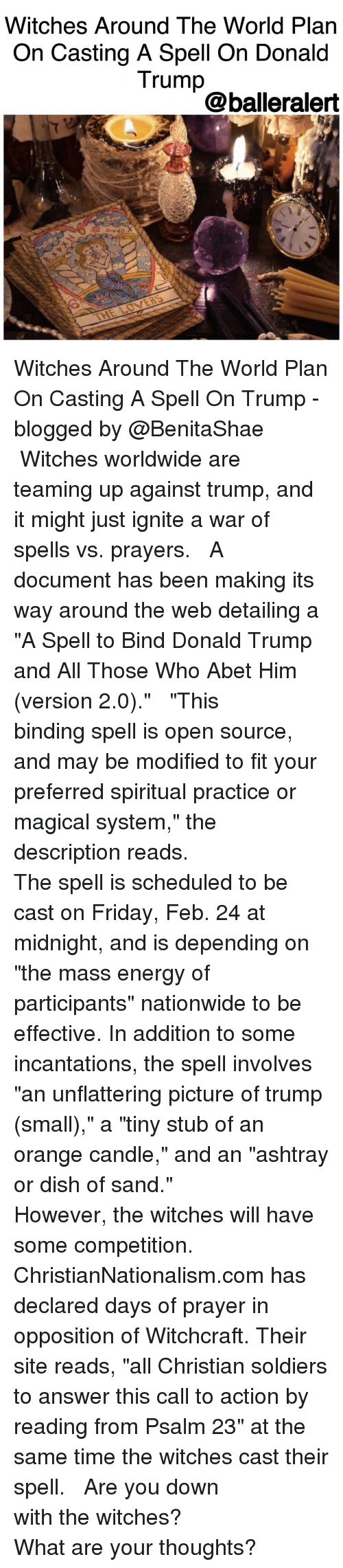 """Casted: Witches Around The World Plan  On Casting A Spell On Donald  Trump  @balleralert Witches Around The World Plan On Casting A Spell On Trump -blogged by @BenitaShae ⠀⠀⠀⠀⠀⠀⠀ ⠀⠀⠀⠀⠀⠀⠀ Witches worldwide are teaming up against trump, and it might just ignite a war of spells vs. prayers. ⠀⠀⠀⠀⠀⠀⠀ ⠀⠀⠀⠀⠀⠀⠀ A document has been making its way around the web detailing a """"A Spell to Bind Donald Trump and All Those Who Abet Him (version 2.0)."""" ⠀⠀⠀⠀⠀⠀⠀ ⠀⠀⠀⠀⠀⠀⠀ """"This binding spell is open source, and may be modified to fit your preferred spiritual practice or magical system,"""" the description reads. ⠀⠀⠀⠀⠀⠀⠀ ⠀⠀⠀⠀⠀⠀⠀ The spell is scheduled to be cast on Friday, Feb. 24 at midnight, and is depending on """"the mass energy of participants"""" nationwide to be effective. In addition to some incantations, the spell involves """"an unflattering picture of trump (small),"""" a """"tiny stub of an orange candle,"""" and an """"ashtray or dish of sand."""" ⠀⠀⠀⠀⠀⠀⠀ ⠀⠀⠀⠀⠀⠀⠀ However, the witches will have some competition. ⠀⠀⠀⠀⠀⠀⠀ ⠀⠀⠀⠀⠀⠀⠀ ChristianNationalism.com has declared days of prayer in opposition of Witchcraft. Their site reads, """"all Christian soldiers to answer this call to action by reading from Psalm 23"""" at the same time the witches cast their spell. ⠀⠀⠀⠀⠀⠀⠀ ⠀⠀⠀⠀⠀⠀⠀ Are you down with the witches? ⠀⠀⠀⠀⠀⠀⠀ ⠀⠀⠀⠀⠀⠀⠀ What are your thoughts?"""
