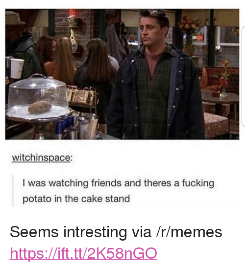 """Intresting: witchinspace:  I was watching friends and theres a fucking  potato in the cake stand <p>Seems intresting via /r/memes <a href=""""https://ift.tt/2K58nGO"""">https://ift.tt/2K58nGO</a></p>"""
