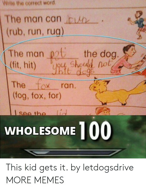 The 100: Wite the correct word  The man can h  (rub, run, rug)  The man chod not  (fit, hit)  the dog.  it dege  The fox  (fog, fox, for)  ran.  lid  see the  100  WHOLESOME This kid gets it. by letdogsdrive MORE MEMES