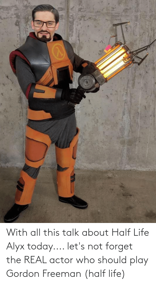 freeman: With all this talk about Half Life Alyx today.... let's not forget the REAL actor who should play Gordon Freeman (half life)