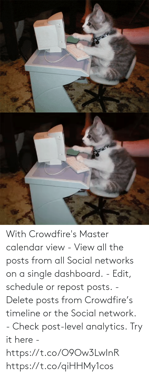 Schedule: With Crowdfire's Master calendar view - View all the posts from all Social networks on a single dashboard. - Edit, schedule or repost posts. - Delete posts from Crowdfire's timeline or the Social network. - Check post-level analytics.  Try it here - https://t.co/O9Ow3LwInR https://t.co/qiHHMy1cos