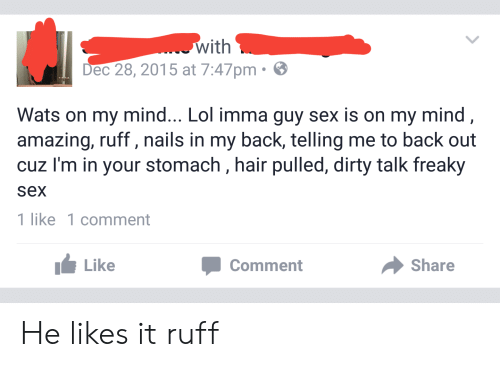 Lol, Sex, and Dirty: . with  Dec 28, 2015 at 7:47pm.  Wats on my mind... Lol imma guy sex is on my mind,  amazing, ruff, nails in my back, telling me to back out  cuz I'm in your stomach , hair pulled, dirty talk freaky  sex  1 like 1 comment  Like  Share  Comment He likes it ruff