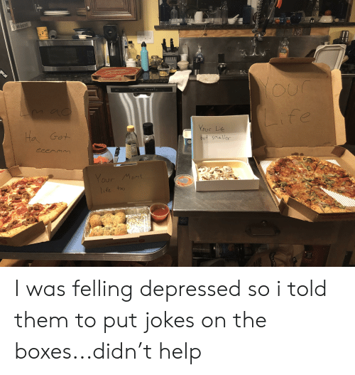 Life, Moms, and Help: with ded  NFRISCO-A  got mil  OutPizza the Hut Sp  Ha Got  Life  eeemmm  Vour Life  but Smaller  1  Your Moms  life to  PROGRESS I was felling depressed so i told them to put jokes on the boxes...didn't help